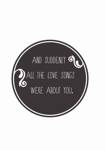 and suddenly all the love songs were about you.