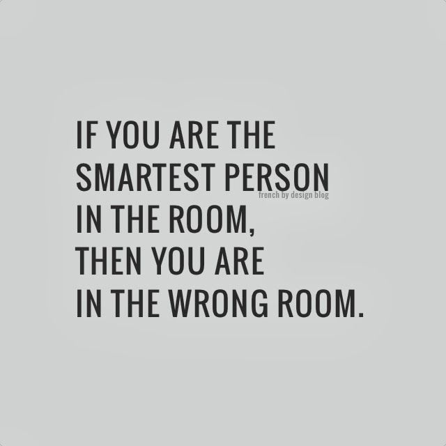 My dad always tells me this! It's a great reminder to surround yourself with people who you can learn from.