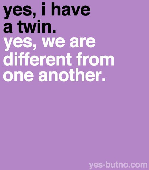 Explanation: Just because two people are twins (identical or not), does not mean that they are exactly alike. They may have different hobbies, characteristics, etc.
