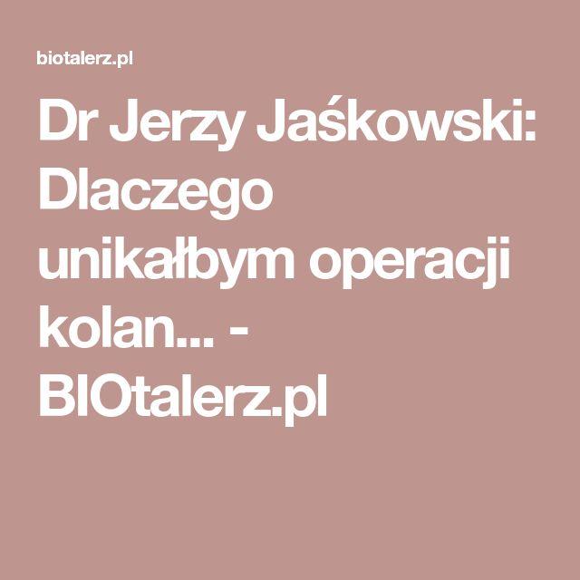 Dr Jerzy Jaśkowski: Dlaczego unikałbym operacji kolan... - BIOtalerz.pl