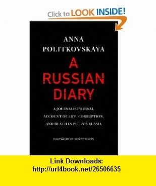 A Russian Diary A Journalists Final Account of Life, Corruption, and Death in Putins Russia (9781400066827) Anna Politkovskaya, Arch Tait, Scott Simon , ISBN-10: 1400066824  , ISBN-13: 978-1400066827 ,  , tutorials , pdf , ebook , torrent , downloads , rapidshare , filesonic , hotfile , megaupload , fileserve