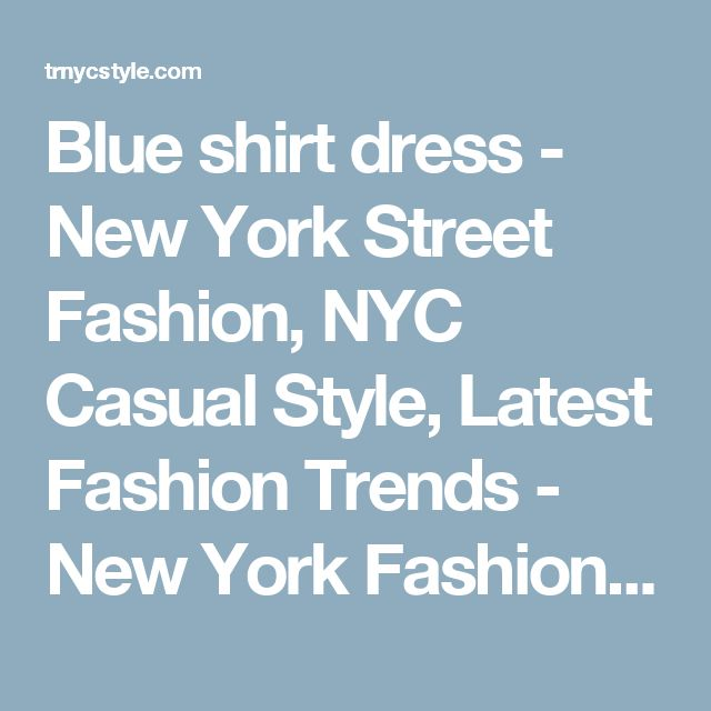 Blue shirt dress - New York Street Fashion, NYC Casual Style, Latest Fashion Trends - New York Fashion New Trends