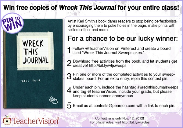 "Enter TeacherVision's Pinterest Sweepstakes for your chance to win copies of ""Wreck This Journal"" for your entire class! http://www.teachervision.fen.com/literature-guide/printable/72699.html The Sweepstakes runs October 19, 2012 - November 12, 2012 and is open to legal residents of the U.S. and Puerto Rico. Terms and Conditions: http://www.teachervision.fen.com/SweepstakesRules.html. #wreckthisjournalsweeps"