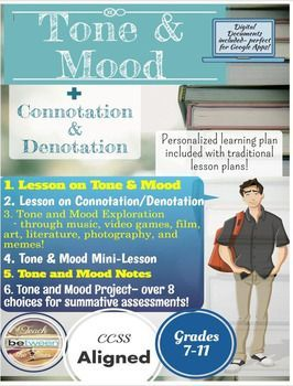 Teach your students how to understand the complex topic of tone and mood in literature! 1.Lesson on Tone and Mood2.Lesson on Connotation/Denotation3.Tone and Mood Exploration through music, video games, film, art, literature, photography, and memes!4.Tone and Mood Mini-Lesson5.Tone and Mood Notes6.Tone and Mood Project- over 8 choices for summative assessments!7.Bell Ringer Activities- for each day of the unit!Lesson on Tone and Mood: Students learn more about tone and mood through…