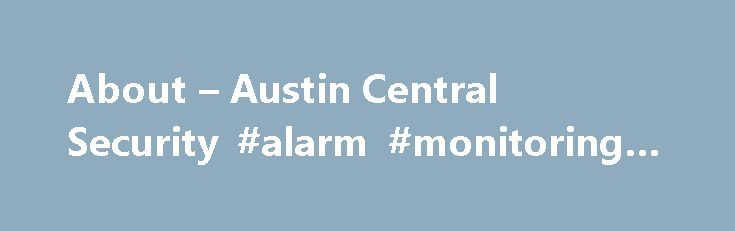 About – Austin Central Security #alarm #monitoring #austin http://netherlands.remmont.com/about-austin-central-security-alarm-monitoring-austin/  # Clint T. 5/5 Stars I own a Custom Flooring and Lighting company in Oak Hill and wanted to hire a reliable local company to install a security system for our new store. I researched many of the companies on Google and the yellow pages, but did not find a match. After reading the reviews on YELP I called RussellRead More Sue.brina M. 5/5 Stars I…