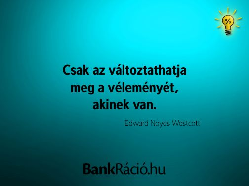 Csak az változtathatja meg a véleményét, akinek van. - Edward Noyes Westcott, www.bankracio.hu idézet
