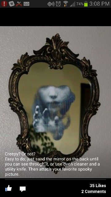 Sand down the back of a mirror until you can see through it, then attach a picture to the back for a spooky effect...perfect for a haunted house