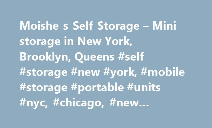 Moishe s Self Storage – Mini storage in New York, Brooklyn, Queens #self #storage #new #york, #mobile #storage #portable #units #nyc, #chicago, #new #jersey, #moishe's http://answer.nef2.com/moishe-s-self-storage-mini-storage-in-new-york-brooklyn-queens-self-storage-new-york-mobile-storage-portable-units-nyc-chicago-new-jersey-moishes/  # MOISHE'S Self STORAGE NEW YORK New York Storage Solutions Do you need extra space for seasonal items and keepsakes? Perhaps you are downsizing, organizing…