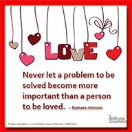 Never let a problem to be solved become more important than a person to be loved.  ~ Barbara Johnson   #love #problem #believeandcreate #quote