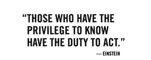 those who have the privilege to know, have the duty to act - einstein: