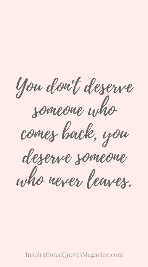 You don't deserve someone who comes back, you deserve someone who never leaves. Inspirational Quote about Love