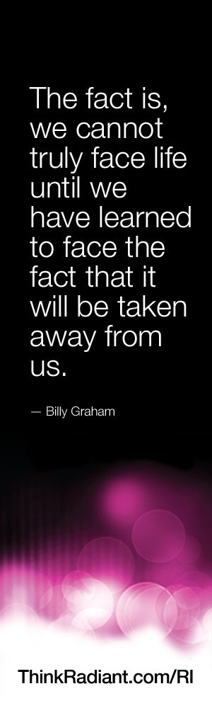 The fact is, we cannot truly face life until we have learned to face the fact that it will be taken away from us. - Billy Graham