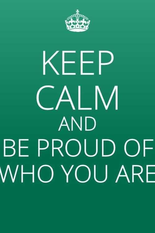 """keep calm and be proud of who you are.....REMEMBER YOU ARE BEAUTIFUL JUST THE WAY YOU ARE......THERE IS NOTHING WRONG WITH YOU......SAY THIS OUT LOUD TO YOURSELF......""""THERE IS NOTHING WRONG WITH ME,...I WAS BORN THIS WAY."""""""