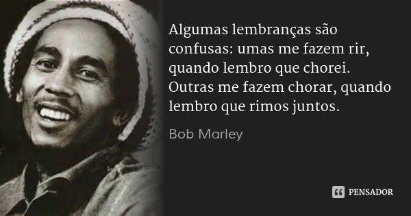 Algumas lembranças são confusas: umas me fazem rir, quando lembro que chorei. Outras me fazem chorar, quando lembro que rimos juntos. — Bob Marley