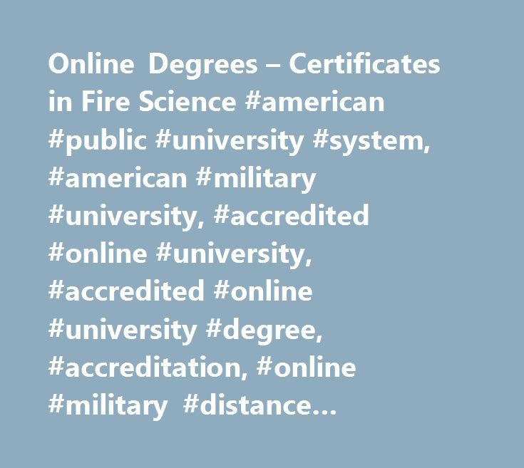 Online Degrees – Certificates in Fire Science #american #public #university #system, #american #military #university, #accredited #online #university, #accredited #online #university #degree, #accreditation, #online #military #distance #learning, #amu, #online #degree #programs, #online #university #degree #programs, #online #education, #online #university, #online #distance #learning #university, #army #distance #learning, #military #university, #military #studies, #military #tuition…