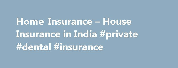 Home Insurance – House Insurance in India #private #dental #insurance http://insurance.remmont.com/home-insurance-house-insurance-in-india-private-dental-insurance/  #compare home insurance # Home Insurance What great pleasure lies in the often repeated statement, 'I am home'. A home is a place of rest, sanctuary and the word itself signals peace and finality. A house also entails a tremendous expenditure of money, emotions and time- a onetime investment in many of our lives. Thus, […]The…