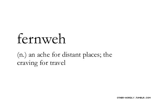 fernweh - an ache for distant places; the craving for travel I have this so bad right now