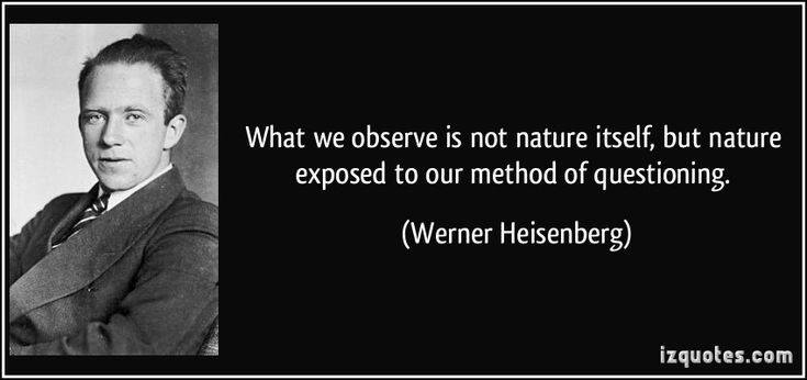 What we observe is not nature itself, but nature exposed to our method of questioning. (Werner Heisenberg) #quotes #quote #quotations #WernerHeisenberg