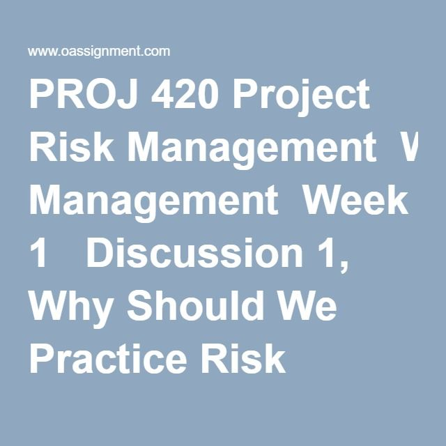 PROJ 420 Project Risk Management  Week 1  Discussion 1, Why Should We Practice Risk Management  Discussion 2, The ATOM Risk Management Process  Week 2  Discussion 1, The Initiation Step  Discussion 2, Risk Identification  Week 3  Discussion 1, MRP Process  Discussion 2, Risk Identification  Week 4  Discussion 1, Communications  Discussion 2, The Work Breakdown Structure  Week 5  Discussion 1, Risk Response Planning  Discussion 2, Reporting  Week 6  Discussion 1, Implementation…