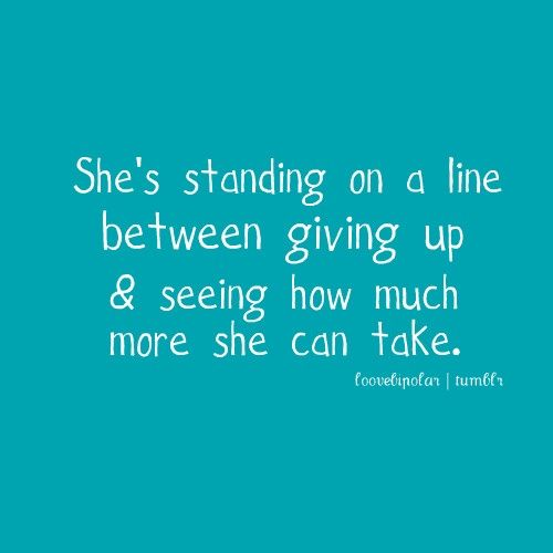 I'm standing on that line.  When do you just walk away and give up on your life? It's become a worthless thing anyway. The bad outweighs the good. That is the ultimate question.