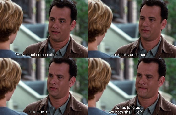 You've Got Mail - how about coffee, or dinner, or a movie, for as long as we both shall live?