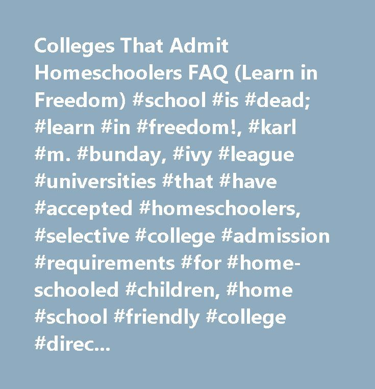 Colleges That Admit Homeschoolers FAQ (Learn in Freedom) #school #is #dead; #learn #in #freedom!, #karl #m. #bunday, #ivy #league #universities #that #have #accepted #homeschoolers, #selective #college #admission #requirements #for #home-schooled #children, #home #school #friendly #college #directory, #home #schooling #college #entrance #tests, #high-school #homeschooler #college #admissions, #cafi #cohen, #thomas #sowell, #except, #carl #bundy #schoolings #collage #deploma #macalaster…