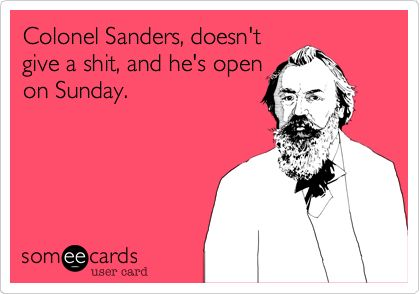 Colonel Sanders doesn't give a shit, and he's open on Sunday.
