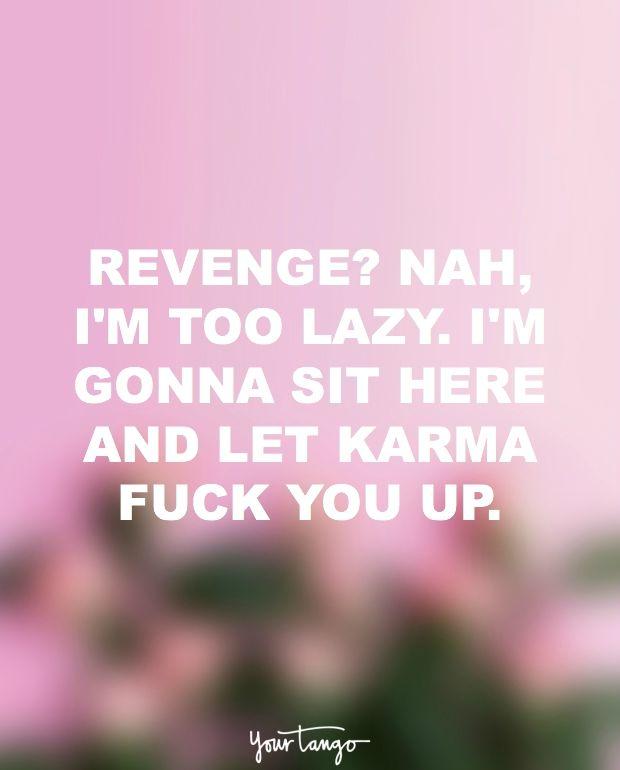 """Revenge? Nah, I'm too lazy. I'm gonna sit here and let karma fuck you up."""