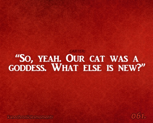 """So, yeah. Our cat was a goddess."" ~ Kane Chronicles Moments"