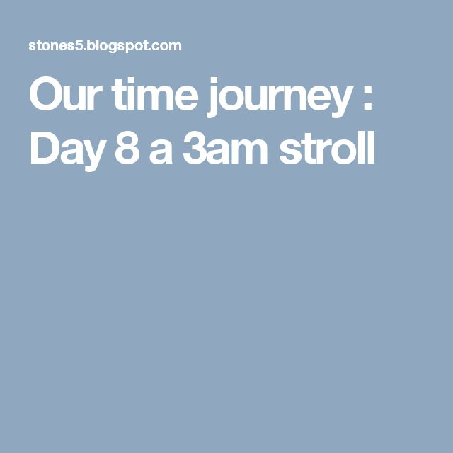Our time journey : Day 8 a 3am stroll