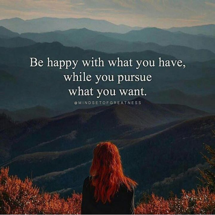Be happy with what you have..