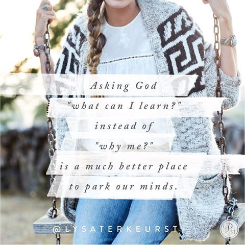 "Asking God ""what can I learn?"" instead of ""why me?"" is a much better place to park our minds.  Lysa TerKeurst"