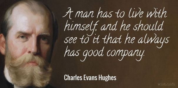 A man has to live with himself, and he should see to it that he always has good company. / Charles Evans Hughes, Sr. (1862-1948) American statesman, politician, Supreme Court Justice (1910-1916, 1930-1941) Address to the YMCA, New York