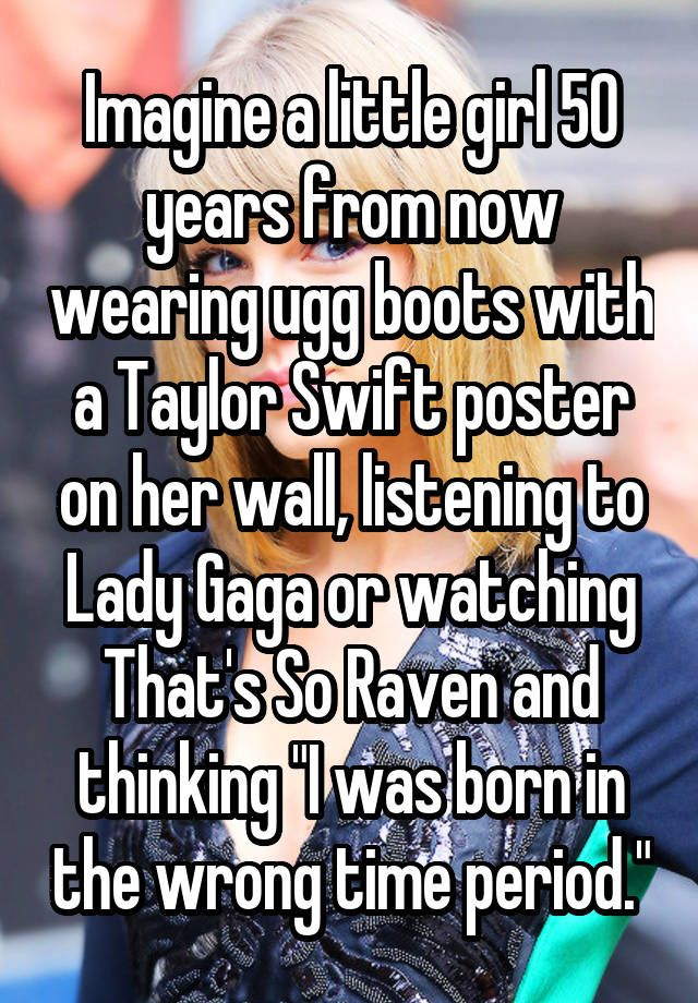 """Imagine a little girl 50 years from now wearing ugg boots with a Taylor Swift poster on her wall, listening to Lady Gaga or watching That's So Raven and thinking ""I was born in the wrong time period."""""