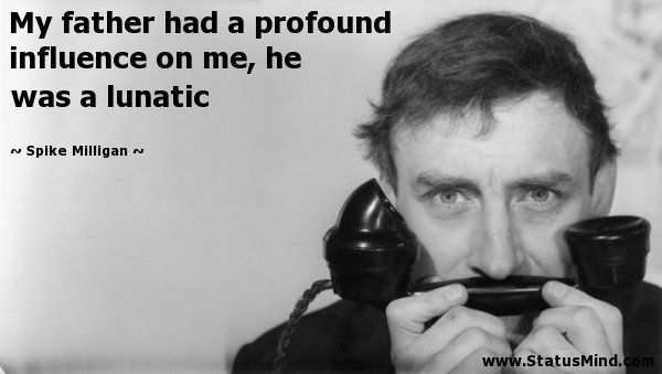 My father had a profound influence on me, he was a lunatic - Spike Milligan…