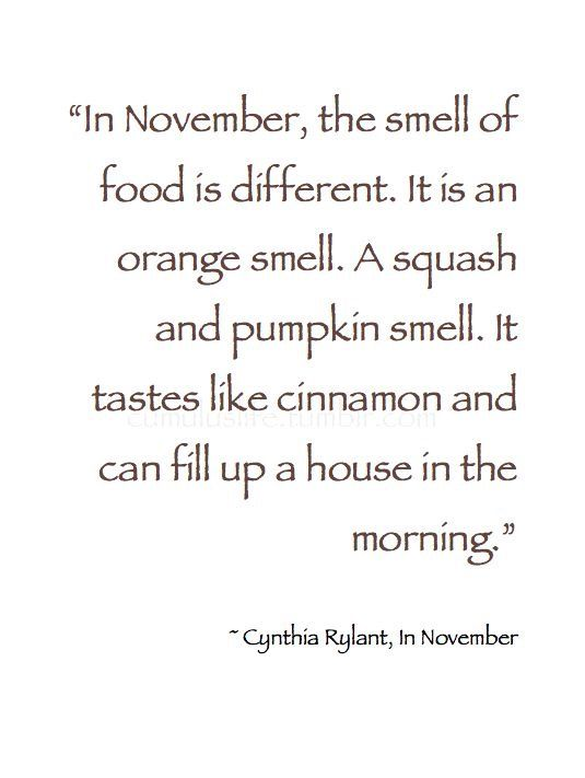 """""""In November, the smell of food is different. It is an orange smell. A squash and pumpkin smell. It tastes like cinnamon and can fill up a house in the morning."""" - Cynthia Rylant"""