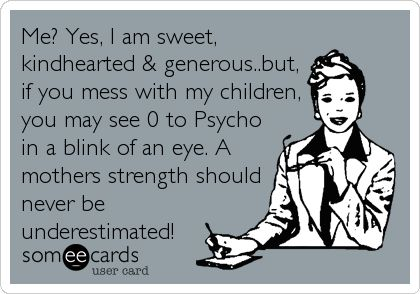 Me? Yes, I am sweet, kindhearted & generous..but, if you mess with my children, you may see 0 to Psycho in a blink of an eye. A mothers strength should never be underestimated!