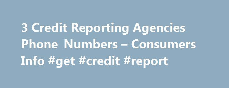 3 Credit Reporting Agencies Phone Numbers – Consumers Info #get #credit #report http://credit-loan.nef2.com/3-credit-reporting-agencies-phone-numbers-consumers-info-get-credit-report/  #three credit report agencies # 3 Credit Reporting Agencies Phone Numbers – Consumers Info Many discriminating consumers these days realize the importance of knowing their credit score. FOR IMMEDIATE RELEASE July 6, 2010 – PRLog — This 3 digit number affects most segments of human existence. Everything from…