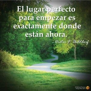 "Spanish Versions of Uchtdorf quote. ""the perfect place to begin is exactly where you are now"""