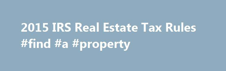 2015 IRS Real Estate Tax Rules #find #a #property http://property.nef2.com/2015-irs-real-estate-tax-rules-find-a-property/  What are the 2015 IRS Real Estate Tax Rules If you own real estate, you will find all the information you need regarding IRS real estate tax rules for your property here. Real Estate Owner focuses on the 2015 IRS real estate tax rules which you will use for your 2014 tax return. By understanding and utilizing tax breaks available to you, you will minimize your tax…