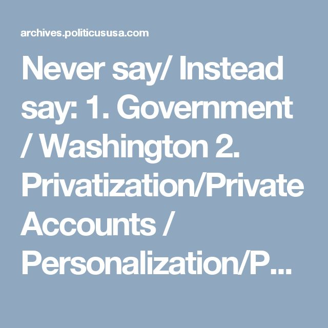 Never say/ Instead say:  1. Government / Washington  2. Privatization/Private Accounts / Personalization/Personal Accounts  3. Tax Reform / Tax Simplification   4. Inheritance/Estate Tax / The Death Tax  5. A Global Economy/Globalization/Capitalism/ Free Market Economy  6. Outsourcing/ Taxation, Regulation, Litigation, Innovation, Education  7. Undocumented Workers/ Illegal Aliens  8. Foreign Trade/ International Trade  9. Drilling for oil/ Exploring for energy  10. Tort Reform/ Lawsuit…