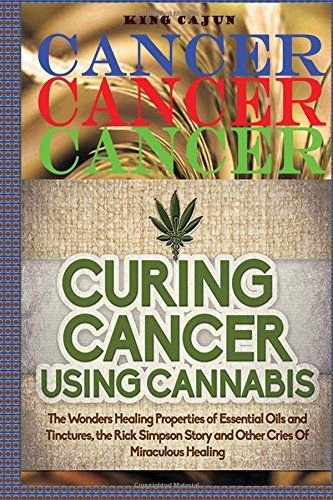 Cancer Cancer Cancer:: Curing Cancer Using Cannabis ? The Wondrous Healing Properties Of Essential Oils and Tinctures The Rick Simpson Story And ... Tincture Oil Hemp Oil Beat Cancer Book)...