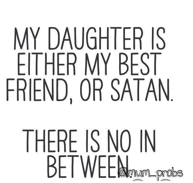 My daughter is either my best friend,or Satan. There is no in between