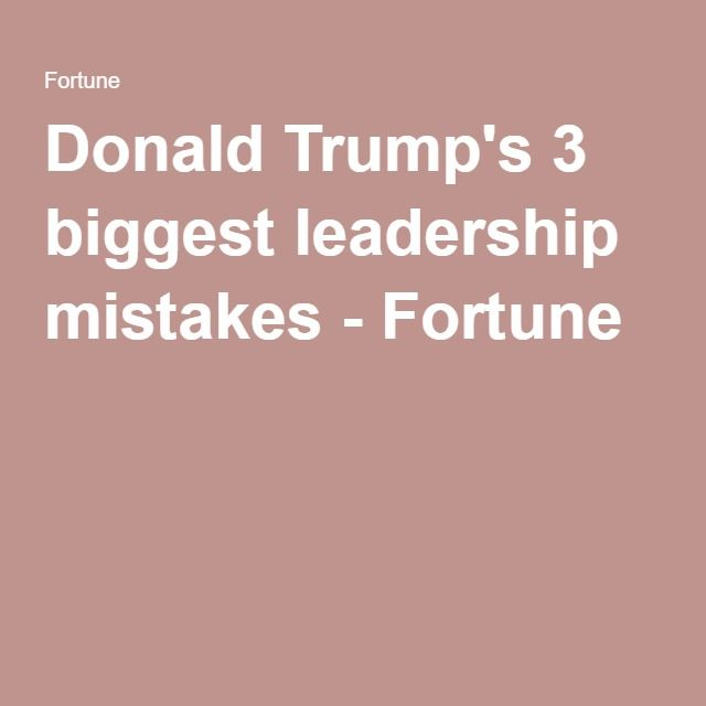 Donald Trump S 3 Gest Leadership Mistakes