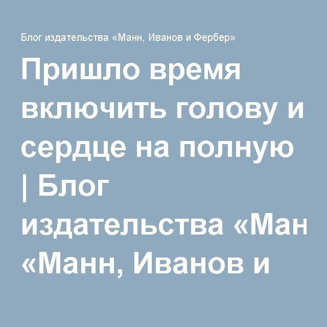 Пришло время включить голову и сердце на полную | Блог издательства «Манн, Иванов и Фербер»