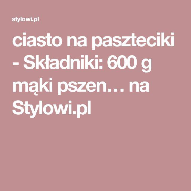 ciasto na paszteciki - Składniki: 600 g mąki pszen… na Stylowi.pl