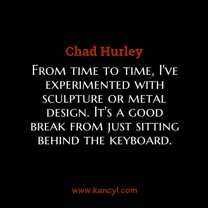 """""""From time to time, I've experimented with sculpture or metal design. It's a good break from just sitting behind the keyboard."""", Chad Hurley"""