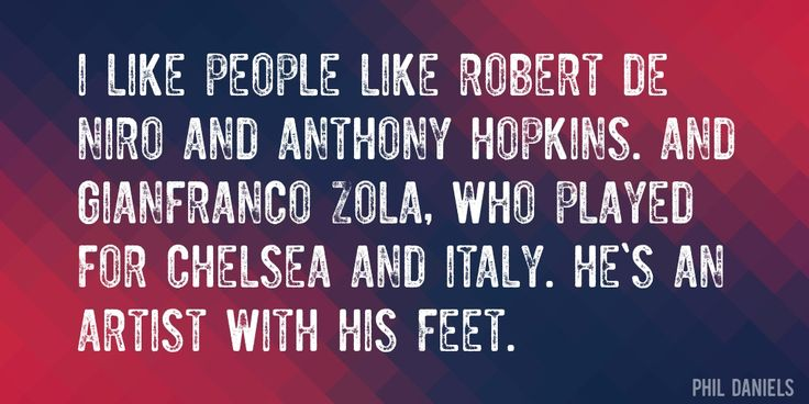 Quote by Phil Daniels => I like people like Robert De Niro and Anthony Hopkins. And Gianfranco Zola, who played for Chelsea and Italy. He's an artist with his feet.