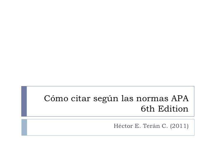 Cómo citar según las normas APA                      6th Edition               Héctor E. Terán C. (2011)