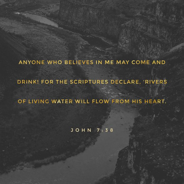 """38 Whoever believes in me, as the Scripture has said, 'Out of his heart will flow rivers of living water.'"""" (John 7:38 ESV)"""